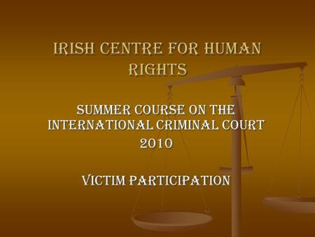 Irish Centre for Human Rights Summer Course on the International Criminal Court 2010 Victim Participation.