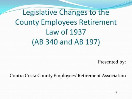 Legislative Changes to the County Employees Retirement Law of 1937 (AB 340 and AB 197) Presented by: Contra Costa County Employees' Retirement Association.