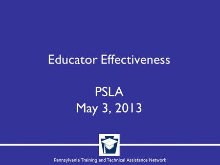 Pennsylvania Training and Technical Assistance Network Educator Effectiveness PSLA May 3, 2013.
