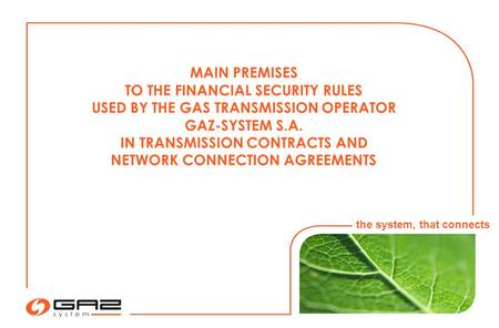 MAIN PREMISES TO THE FINANCIAL SECURITY RULES USED BY THE GAS TRANSMISSION OPERATOR GAZ-SYSTEM S.A. IN TRANSMISSION CONTRACTS AND NETWORK CONNECTION AGREEMENTS.