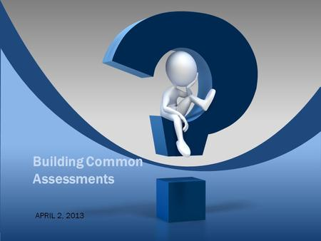 Building Common Assessments APRIL 2, 2013. Session Targets  This session will address: ◦The key factors to consider when developing common assessments.