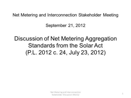 Net Metering and Interconnection Stakeholder Discussion 092112 1 Net Metering and Interconnection Stakeholder Meeting September 21, 2012 Discussion of.