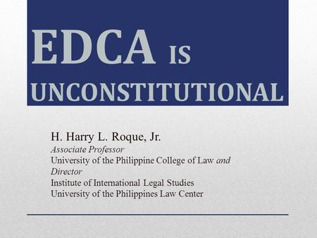 EDCA IS UNCONSTITUTIONAL H. Harry L. Roque, Jr. Associate Professor University of the Philippine College of Law and Director Institute of International.
