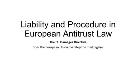Liability and Procedure in European Antitrust Law The EU Damages Directive Does the European Union overstep the mark again?