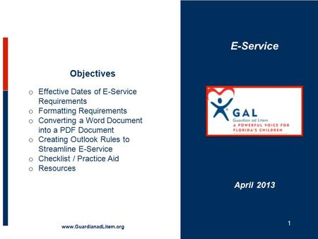 E-Service Objectives www.GuardianadLitem.org April 2013 o Effective Dates of E-Service Requirements o Formatting Requirements o Converting a Word Document.