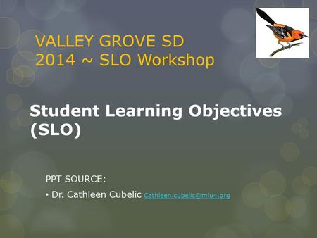 Student Learning Objectives (SLO) PPT SOURCE: Dr. Cathleen Cubelic  VALLEY GROVE SD 2014 ~ SLO Workshop.