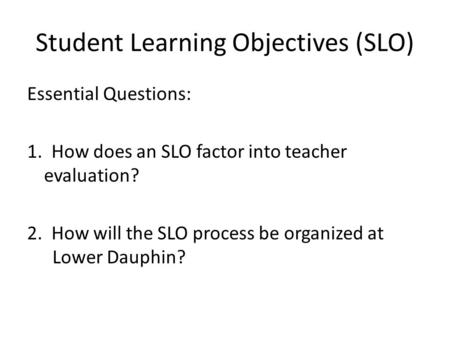 Student Learning Objectives (SLO) Essential Questions: 1. How does an SLO factor into teacher evaluation? 2. How will the SLO process be organized at Lower.