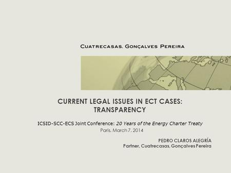 CURRENT LEGAL ISSUES IN ECT CASES: TRANSPARENCY ICSID-SCC-ECS Joint Conference: 20 Years of the Energy Charter Treaty PEDRO CLAROS ALEGRÍA Partner, Cuatrecasas,
