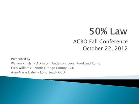 ACBO Fall Conference October 22, 2012 Presented by: Warren Kinsler – Atkinson, Andelson, Loya, Ruud and Romo Fred Williams – North Orange County CCD Ann-Marie.