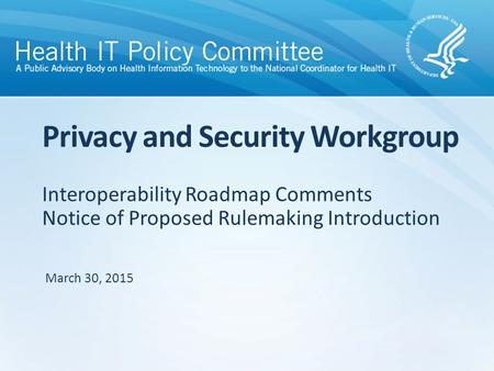 Interoperability Roadmap Comments Notice of Proposed Rulemaking Introduction Privacy and Security Workgroup March 30, 2015.