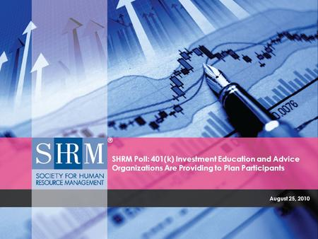 August 25, 2010 SHRM Poll: 401(k) Investment Education and Advice Organizations Are Providing to Plan Participants.