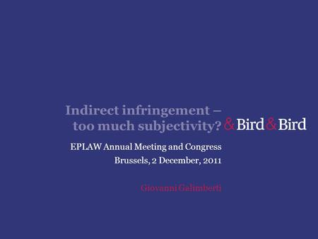 Indirect infringement – too much subjectivity? EPLAW Annual Meeting and Congress Brussels, 2 December, 2011 Giovanni Galimberti.