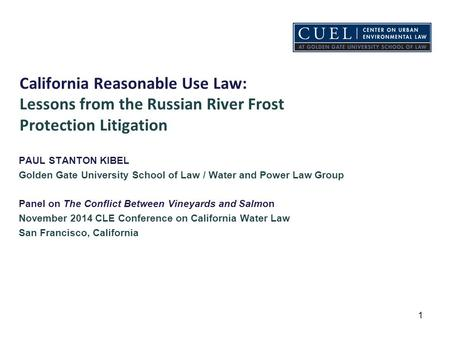 California Reasonable Use Law: Lessons from the Russian River Frost Protection Litigation PAUL STANTON KIBEL Golden Gate University School of Law / Water.