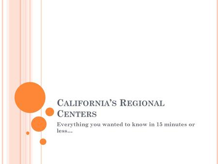 C ALIFORNIA ' S R EGIONAL C ENTERS Everything you wanted to know in 15 minutes or less…