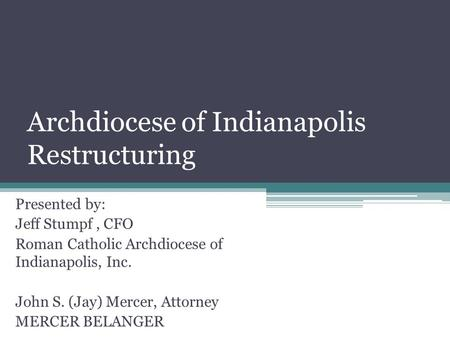 Archdiocese of Indianapolis Restructuring Presented by: Jeff Stumpf, CFO Roman Catholic Archdiocese of Indianapolis, Inc. John S. (Jay) Mercer, Attorney.