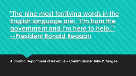 "The nine most terrifying words in the English language are: ""I'm from the government and I'm here to help.' --President Ronald Reagan Alabama Department."