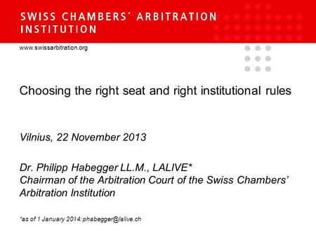 Www.swissarbitration.org Choosing the right seat and right institutional rules Vilnius, 22 November 2013 Dr. Philipp Habegger LL.M., LALIVE* Chairman of.