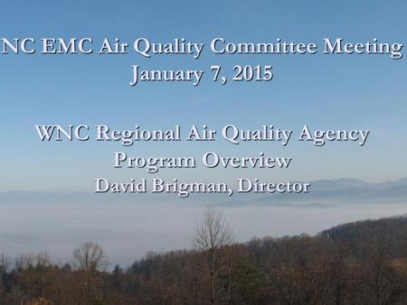 NC EMC Air Quality Committee Meeting January 7, 2015 WNC Regional Air Quality Agency Program Overview David Brigman, Director NC EMC Air Quality Committee.