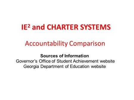 IE 2 and CHARTER SYSTEMS Accountability Comparison Sources of Information Governor's Office of Student Achievement website Georgia Department of Education.
