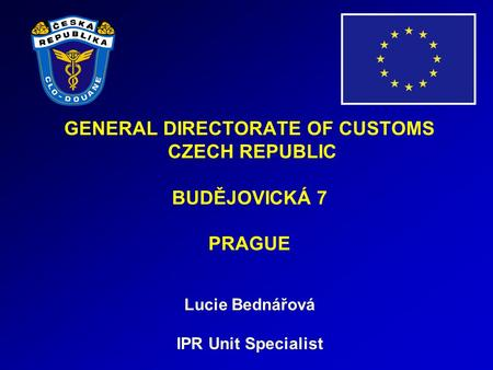 GENERAL DIRECTORATE OF CUSTOMS CZECH REPUBLIC BUDĚJOVICKÁ 7 PRAGUE Lucie Bednářová IPR Unit Specialist.