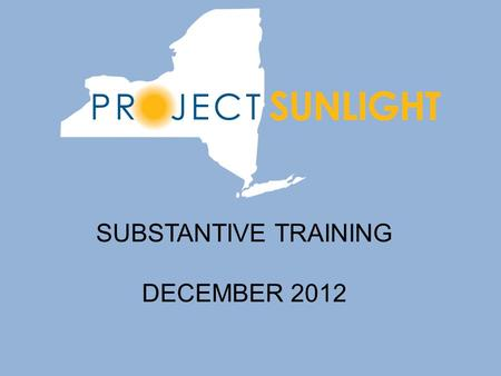 SUBSTANTIVE TRAINING DECEMBER 2012. Introduction to Project Sunlight Project Sunlight, an important component of the Public Integrity Reform Act of 2011,
