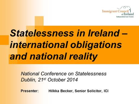 Statelessness in Ireland – international obligations and national reality National Conference on Statelessness Dublin, 21 st October 2014 Presenter:Hilkka.