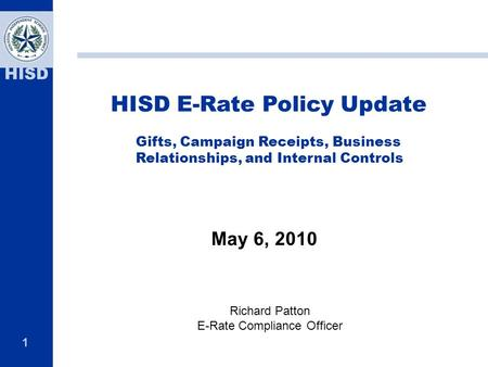 1 HISD HISD E-Rate Policy Update Gifts, Campaign Receipts, Business Relationships, and Internal Controls May 6, 2010 Richard Patton E-Rate Compliance Officer.