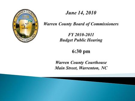 June 14, 2010 Warren County Board of Commissioners FY 2010-2011 Budget Public Hearing 6:30 pm Warren County Courthouse Main Street, Warrenton, NC.