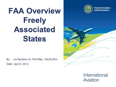 By: Date: FAA Overview Freely Associated States Jim Spillane, Sr. FAA Rep., Pacific Rim April 5, 2013.