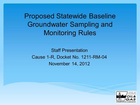 Proposed Statewide Baseline Groundwater Sampling and Monitoring Rules Staff Presentation Cause 1-R, Docket No. 1211-RM-04 November 14, 2012.
