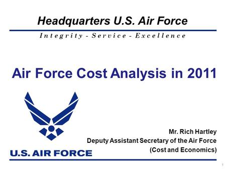 I n t e g r i t y - S e r v i c e - E x c e l l e n c e Headquarters U.S. Air Force 1 Air Force Cost Analysis in 2011 Mr. Rich Hartley Deputy Assistant.