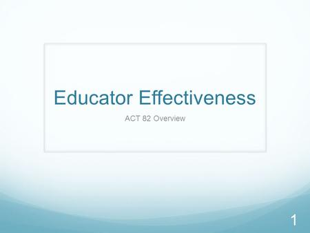 Educator Effectiveness ACT 82 Overview 1. ACT 82 Within Act 82, new requirements for Educator Effectiveness have been defined for teachers, principals,