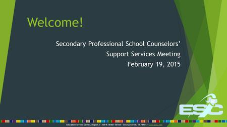 Welcome! Secondary Professional School Counselors' Support Services Meeting February 19, 2015 Education Service Center, Region 2 - 209 N. Water Street.