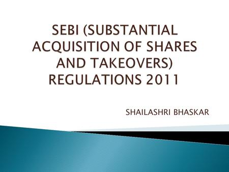 SEBI (SUBSTANTIAL ACQUISITION OF SHARES AND TAKEOVERS) REGULATIONS 2011 SHAILASHRI BHASKAR.
