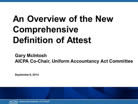 American Institute of CPAs ® An Overview of the New Comprehensive Definition of Attest Gary McIntosh AICPA Co-Chair, Uniform Accountancy Act Committee.