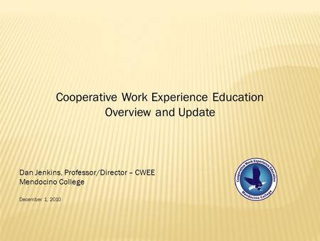 Cooperative Work Experience Education Overview and Update Dan Jenkins, Professor/Director – CWEE Mendocino College December 1, 2010.