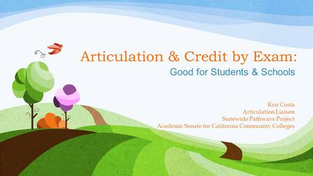 Articulation & Credit by Exam: Good for Students & Schools Kris Costa Articulation Liaison Statewide Pathways Project Academic Senate for California Community.
