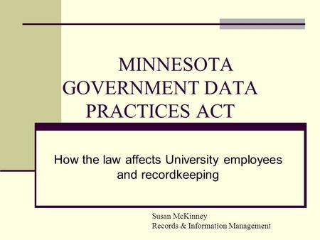 MINNESOTA GOVERNMENT DATA PRACTICES ACT How the law affects University employees and recordkeeping Susan McKinney Records & Information Management.