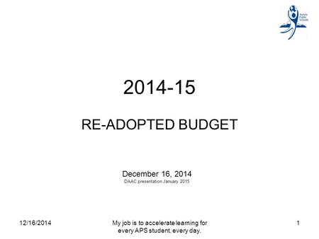 2014-15 RE-ADOPTED BUDGET December 16, 2014 DAAC presentation January 2015 12/16/20141My job is to accelerate learning for every APS student, every day.
