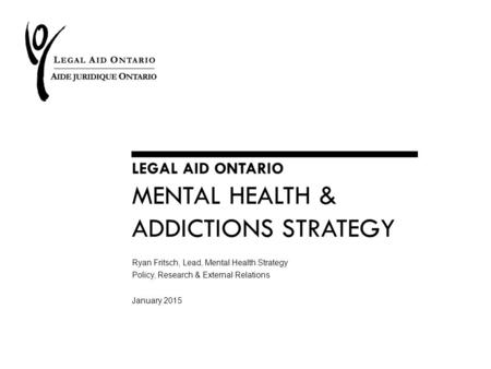 LEGAL AID ONTARIO MENTAL HEALTH & ADDICTIONS STRATEGY Ryan Fritsch, Lead, Mental Health Strategy Policy, Research & External Relations January 2015.