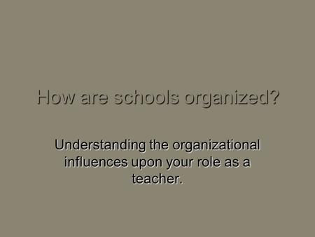 How are schools organized? Understanding the organizational influences upon your role as a teacher.