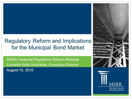 Regulatory Reform and Implications for the Municipal Bond Market RBDA Financial Regulatory Reform Webinar Lynnette Kelly Hotchkiss, Executive Director.
