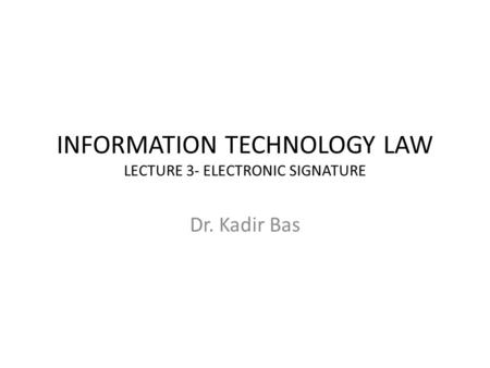 INFORMATION TECHNOLOGY LAW LECTURE 3- ELECTRONIC SIGNATURE Dr. Kadir Bas.
