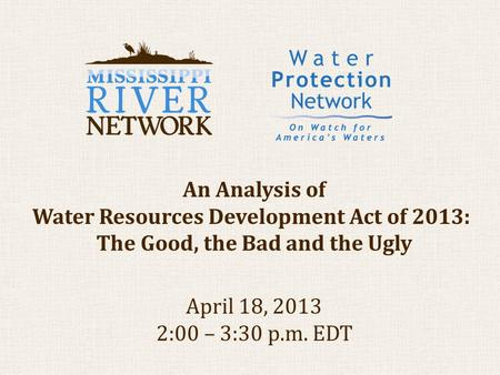 An Analysis of Water Resources Development Act of 2013: The Good, the Bad and the Ugly April 18, 2013 2:00 – 3:30 p.m. EDT.