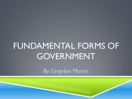FUNDAMENTAL FORMS OF GOVERNMENT By Grayden Martin.