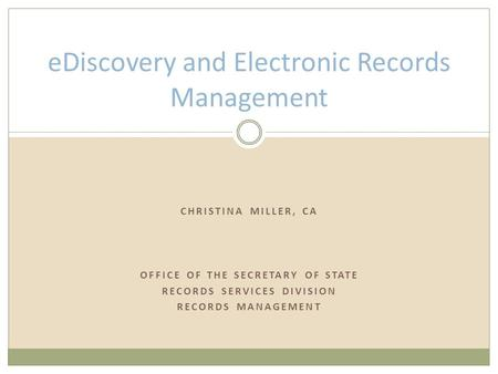 CHRISTINA MILLER, CA OFFICE OF THE SECRETARY OF STATE RECORDS SERVICES DIVISION RECORDS MANAGEMENT eDiscovery and Electronic Records Management.