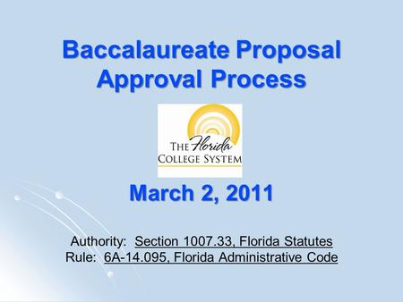 Baccalaureate Proposal Approval Process March 2, 2011 Baccalaureate Proposal Approval Process March 2, 2011 Authority: Section 1007.33, Florida Statutes.