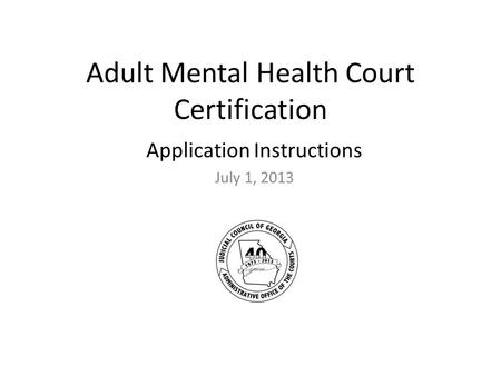 Adult Mental Health Court Certification Application Instructions July 1, 2013.