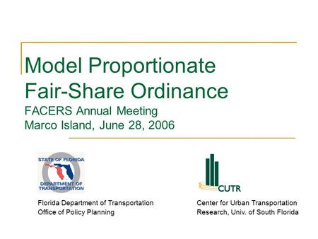 Model Proportionate Fair-Share Ordinance FACERS Annual Meeting Marco Island, June 28, 2006 Florida Department of Transportation Office of Policy Planning.