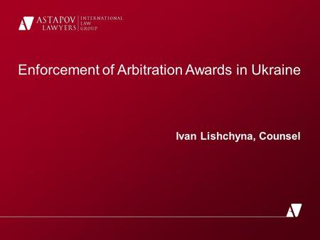 Enforcement of Arbitration Awards in Ukraine Ivan Lishchyna, Counsel.